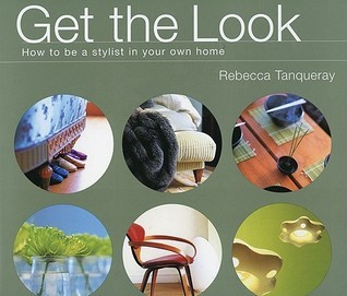 Get the Look: How to Be a Stylist in Your Own Home Rebecca Tanqueray