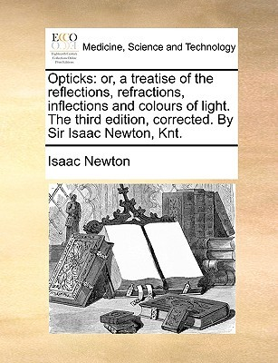Opticks: Or, a Treatise of the Reflections, Refractions, Inflections and Colours of Light. the Third Edition, Corrected.  by  Sir Isaac Newton, Knt. by Isaac Newton