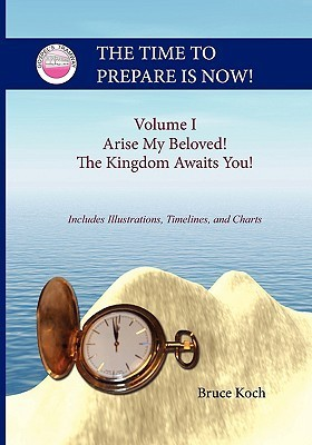 The Time to Prepare Is Now! - Arise My Beloved! the Kingdom Awaits You! Bruce Koch