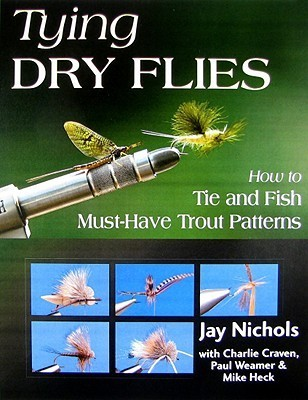 Tying Dry Flies: How to Tie and Fish Must-Have Trout Patterns  by  Jay Nichols