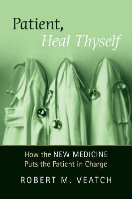 Patient, Heal Thyself: How the New Medicine Puts the Patient in Charge  by  Robert M. Veatch