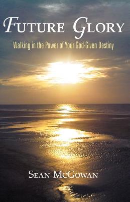 Future Glory: Walking in the Power of Your God-Given Destiny  by  Sean Mcgowan