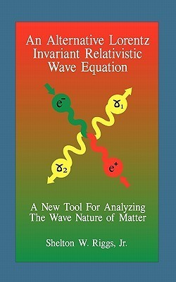 An Alternative Lorentz Invariant Relativistic Wave Equation: A New Tool for Analyzing the Wave Nature of Matter  by  Shelton W. Riggs Jr.