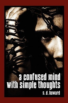 A Confused Mind with Simple Thoughts  by  S. D. Howard
