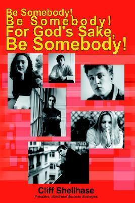 Be Somebody! Be Somebody! for Gods Sake, Be Somebody!  by  Cliff Shellhase