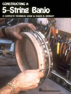 Constructing a 5-String Banjo: A Complete Technical Guide  by  Roger H. Siminoff