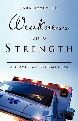 Weakness Unto Strength John Stout Jr.