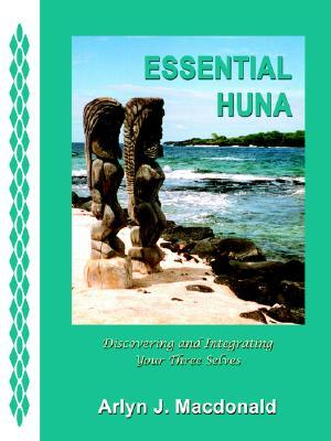 Essential Huna: Discovering and Integrating Your Three Selves Arlyn J. Macdonald
