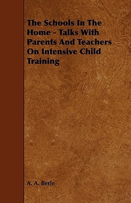 The Schools in the Home - Talks with Parents and Teachers on Intensive Child Training  by  A.A. Berle