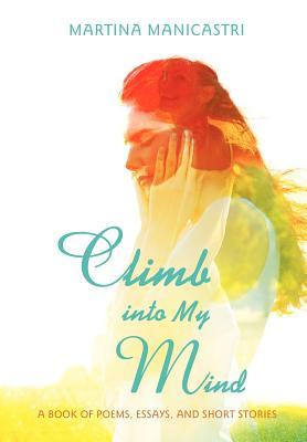 Climb Into My Mind: A Book of Poems, Essays, and Short Stories Martina Manicastri