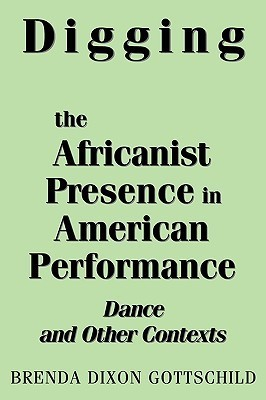 Digging the Africanist Presence in American Performance: Dance and Other Contexts  by  Brenda Dixon Gottschild