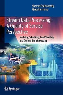Stream Data Processing: A Quality of Service Perspective: Modeling, Scheduling, Load Shedding, and Complex Event Processing Sharma Chakravarthy