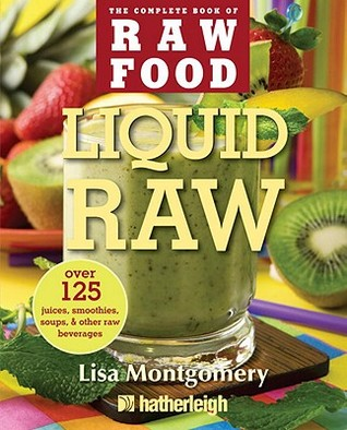 Liquid Health: Over 100 Juices and Smoothies Including Paleo, Raw, Vegan, and Gluten-Free Recipes Lisa Montgomery