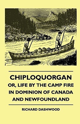 Chiploquorgan - Or, Life the Camp Fire in Dominion of Canada and Newfoundland by Richard Dashwood