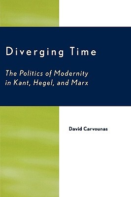 Diverging Time: The Politics of Modernity in Kant, Hegel, and Marx  by  David Carvounas