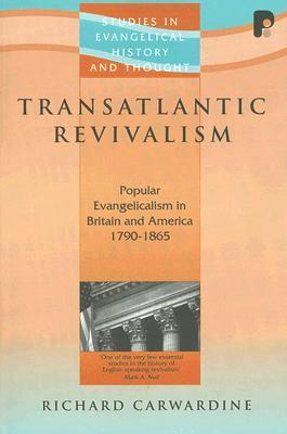 Transatlantic Revivalism: Popular Evangelicalism in Britain and America 1790 - 1865 Richard J. Carwardine
