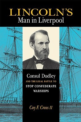 Lincolns Man in Liverpool: Consul Dudley and the Legal Battle to Stop Confederate Warships Coy F. Cross