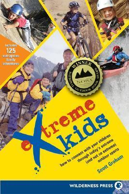 Extreme Kids: HT Connect with Your Children Through Todays Extreme (and not so extreme) Sports  by  Scott Graham