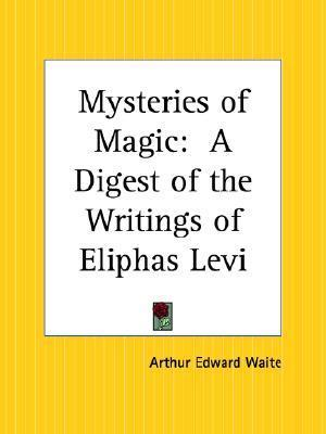Mysteries of Magic: A Digest of the Writings of Eliphas Levi  by  Arthur Edward Waite