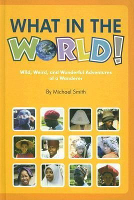 What in the World!: Wild, Weird, and Wonderful Adventures of a Wanderer  by  Michael               Smith