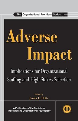 Adverse Impact: Implications For Organizational Staffing And High Stakes Selection  by  James L. Outtz