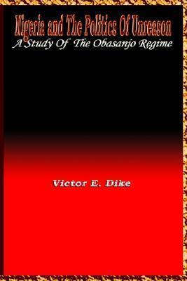 Nigeria and the Politics of Unreason: A Study of the Obasanjo Regime Victor E. Dike