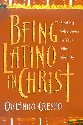 Being Latino in Christ: Finding Wholeness in Your Ethnic Identity Orlando Crespo