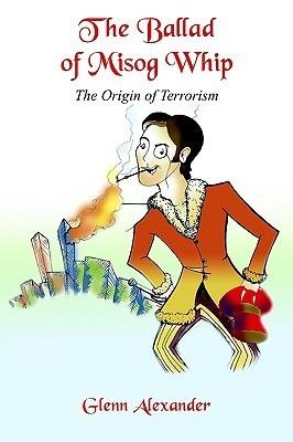 The Ballad of Misog Whip: The Origin of Terrorism Glenn Alexander