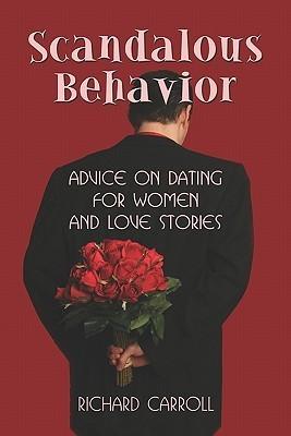 Scandalous Behavior: Advice on Dating for Women and Love Stories Richard Carroll