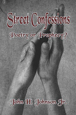 Street Confessions: Poetry or Prophecy John H. Johnson Jr.