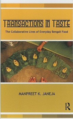 Transactions in Taste: The Collaborative Lives of Everyday Bengali Food  by  Manpreet Janeja