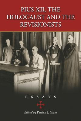 Pius XII, the Holocaust and the Revisionists: Essays Patrick J. Gallo