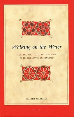 Walking On The Water: Reading Mt. 14:22 33 In The Light Of Its Wirkungsgeschichte (Biblical Interpretation Series) Rachel Nicholls