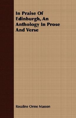 In Praise of Edinburgh, an Anthology in Prose and Verse  by  Rosaline Orme Masson