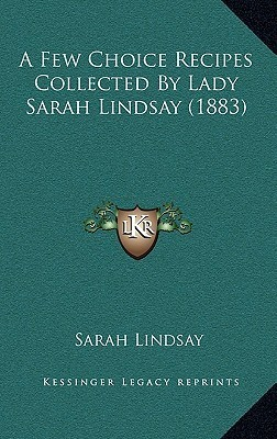 A Few Choice Recipes Collected Lady Sarah Lindsay (1883) by Sarah Lindsay