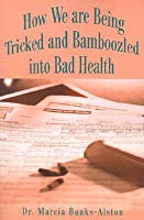 How We are Being Tricked and Bamboozled into Bad Health  by  Marcia Banks-Alston