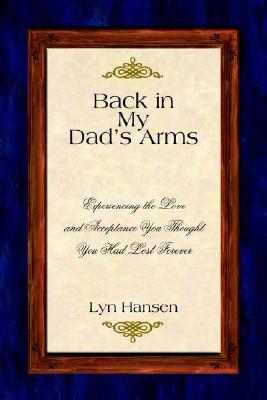 Back in My Dads Arms: Experiencing the Love and Acceptance You Thought You Had Lost Forever  by  Lyn Hansen