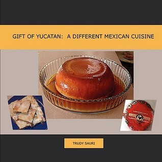 Gift of Yucatan: A Different Mexican Cuisine  by  Trudy Sauri