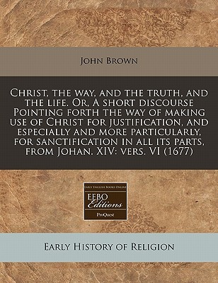 Christ, the way, and the truth, and the life. or, A short discourse Pointing forth the way of making use of Christ for justification, and especially and more particularly, for sanctification in all its parts, from Johan. XIV: vers. VI (1677)  by  John Brown