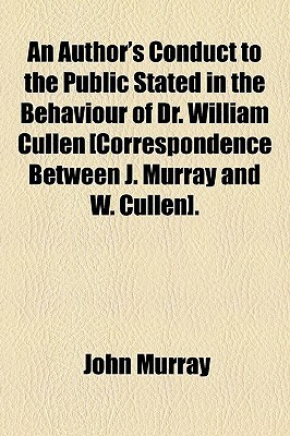 An Authors Conduct to the Public Stated in the Behaviour of Dr. William Cullen [Correspondence Between J. Murray and W. Cullen]. John   Murray
