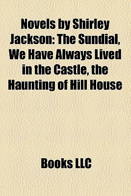 Novels  by  Shirley Jackson: The Sundial, We Have Always Lived in the Castle, the Haunting of Hill House by Books LLC