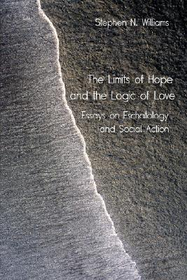 The Limits of Hope and the Logic of Love: Essays on Eschatology and Social Action Stephen, N. Williams