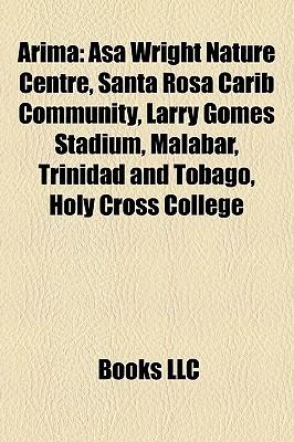 Arima: Asa Wright Nature Centre, Santa Rosa Carib Community, Larry Gomes Stadium, Malabar, Trinidad and Tobago, Holy Cross College  by  Books LLC