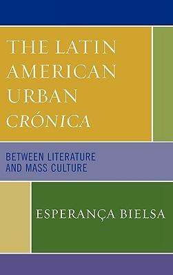 The Latin American Urban Cronica: Between Literature and Mass Culture  by  Esperança Bielsa
