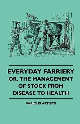 Everyday Farriery - Or, the Management of Stock from Disease to Health Various