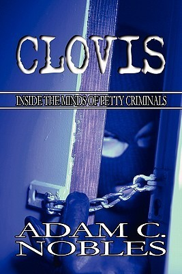 Clovis: Inside the Minds of Petty Criminals  by  Adam C. Nobles