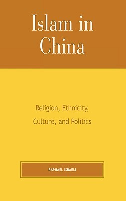 Islam in China: Religion, Ethnicity, Culture, and Politics  by  Raphael Israeli