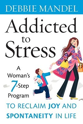 Addicted to Stress: A Womans 7 Step Program to Reclaim Joy and Spontaneity in Life  by  Debbie Mandel