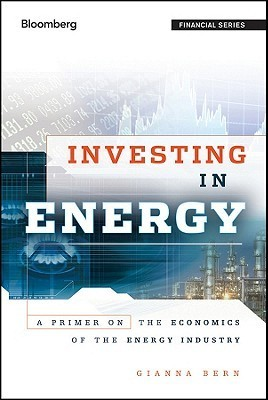 Investing in Energy: A Primer on the Economics of the Energy Industry  by  Gianna Bern