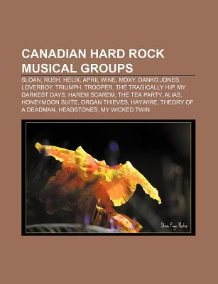 Canadian Hard Rock Musical Groups: Sloan, Rush, Helix, April Wine, Moxy, Danko Jones, Loverboy, Triumph, Trooper, the Tragically Hip Source Wikipedia